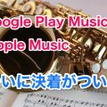 Google Play MusicとApple Music(iTunes)のどっちが良いか比較